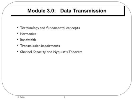 1 K. Salah Module 3.0: Data Transmission Terminology and fundamental concepts Harmonics Bandwidth Transmission impairments Channel Capacity and Nyquist's.