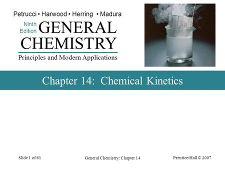 Prentice-Hall © 2007 General Chemistry: Chapter 14 Slide 1 of 61 CHEMISTRY Ninth Edition GENERAL Principles and Modern Applications Petrucci Harwood Herring.