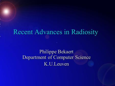 Recent Advances in Radiosity Philippe Bekaert Department of Computer Science K.U.Leuven.