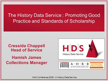 HAN Conference 2000 - © History Data Service The History Data Service : Promoting Good Practice and Standards of Scholarship Cressida Chappell Head of.