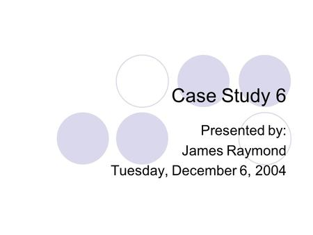 Case Study 6 Presented by: James Raymond Tuesday, December 6, 2004.
