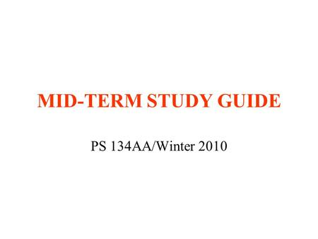 MID-TERM STUDY GUIDE PS 134AA/Winter 2010. TIME AND PLACE Wednesday, February 10 PCH 109 5:00-6:30 p.m. Closed-book exam Bring blue books and pens/pencils.