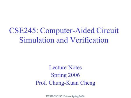 UCSD CSE245 Notes -- Spring 2006 CSE245: Computer-Aided Circuit Simulation and Verification Lecture Notes Spring 2006 Prof. Chung-Kuan Cheng.