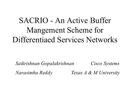 SACRIO - An Active Buffer Mangement Scheme for Differentiaed Services Networks Saikrishnan Gopalakrishnan Cisco Systems Narasimha Reddy Texas A & M University.
