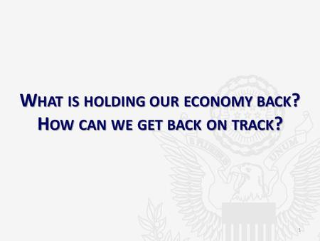 W HAT IS HOLDING OUR ECONOMY BACK ? H OW CAN WE GET BACK ON TRACK ? 1.