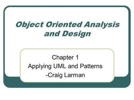 Object Oriented Analysis and Design Chapter 1 Applying UML and Patterns -Craig Larman.