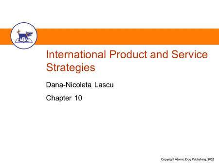 Copyright Atomic Dog Publishing, 2002 International Product and Service Strategies Dana-Nicoleta Lascu Chapter 10.