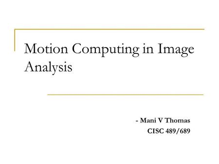 Motion Computing in Image Analysis - Mani V Thomas CISC 489/689.