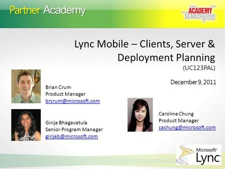 Partner Academy December 9, 2011 Lync Mobile – Clients, Server & Deployment Planning (UC123PAL) Brian Crum Product Manager Girija.