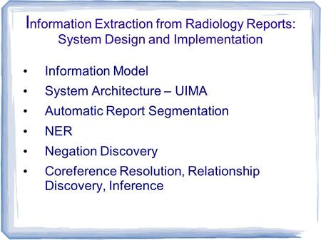 I nformation Extraction from Radiology Reports: System Design and Implementation Information Model System Architecture – UIMA Automatic Report Segmentation.