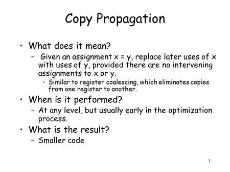 1 Copy Propagation What does it mean? – Given an assignment x = y, replace later uses of x with uses of y, provided there are no intervening assignments.