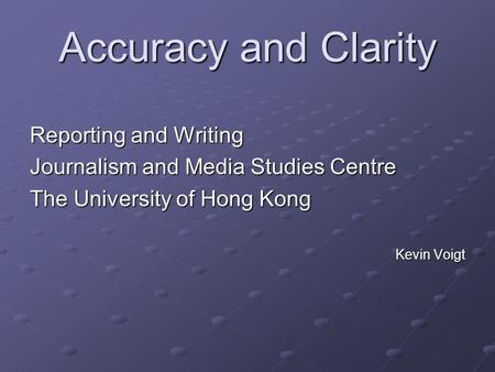 Accuracy and Clarity Reporting and Writing Journalism and Media Studies Centre The University of Hong Kong Kevin Voigt.
