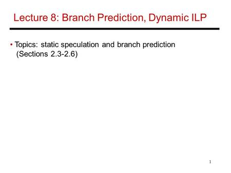1 Lecture 8: Branch Prediction, Dynamic ILP Topics: static speculation and branch prediction (Sections 2.3-2.6)