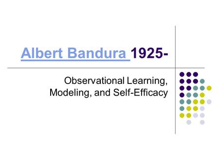 Albert Bandura Albert Bandura 1925- Observational Learning, Modeling, and Self-Efficacy.
