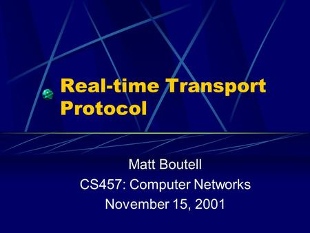 Real-time Transport Protocol Matt Boutell CS457: Computer Networks November 15, 2001.