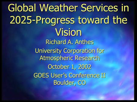Global Weather Services in 2025-Progress toward the Vision Richard A. Anthes University Corporation for Atmospheric Research October 1, 2002 GOES User's.