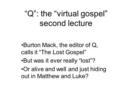 """Q"": the ""virtual gospel"" second lecture Burton Mack, the editor of Q, calls it ""The Lost Gospel"" But was it ever really ""lost""? Or alive and well and."