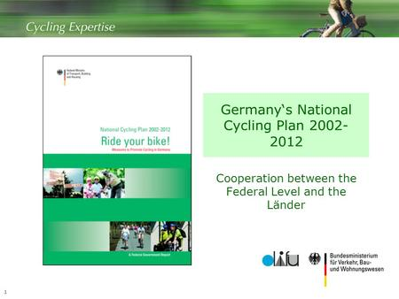 1 Germany's National Cycling Plan 2002- 2012 Cooperation between the Federal Level and the Länder.
