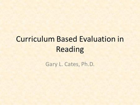 Curriculum Based Evaluation in Reading Gary L. Cates, Ph.D.
