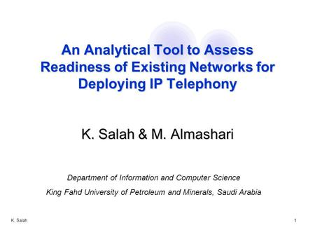 K. Salah1 An Analytical Tool to Assess Readiness of Existing Networks for Deploying IP Telephony K. Salah & M. Almashari Department of Information and.