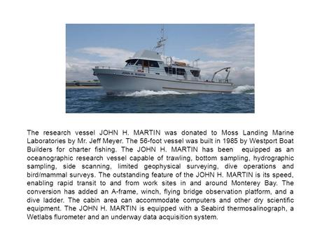 The research vessel JOHN H. MARTIN was donated to Moss Landing Marine Laboratories by Mr. Jeff Meyer. The 56-foot vessel was built in 1985 by Westport.