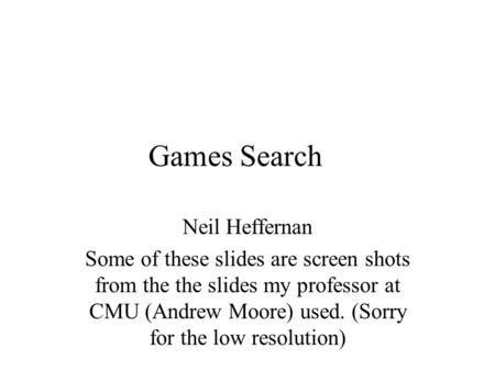 Games Search Neil Heffernan Some of these slides are screen shots from the the slides my professor at CMU (Andrew Moore) used. (Sorry for the low resolution)