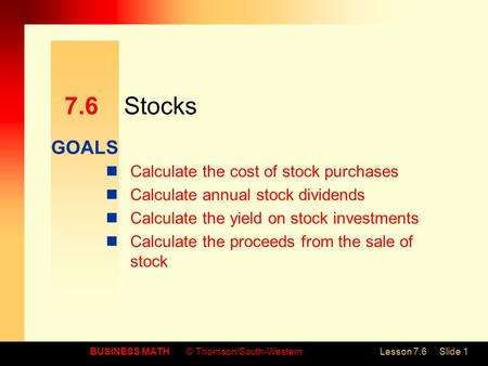GOALS BUSINESS MATH© Thomson/South-WesternLesson 7.6Slide 1 7.6Stocks Calculate the cost of stock purchases Calculate annual stock dividends Calculate.