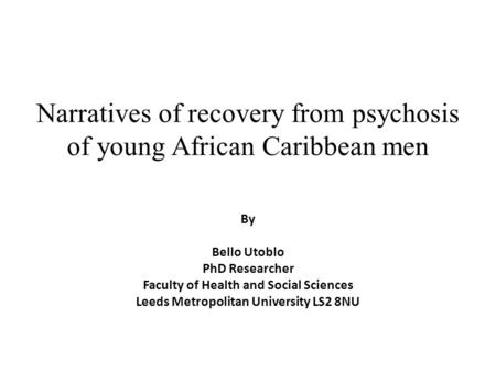Narratives of recovery from psychosis of young African Caribbean men By Bello Utoblo PhD Researcher Faculty of Health and Social Sciences Leeds Metropolitan.