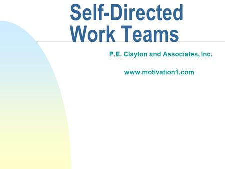 Self-Directed Work Teams P.E. Clayton and Associates, Inc. www.motivation1.com.