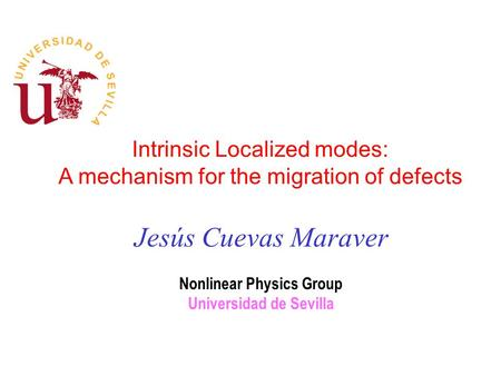 Intrinsic Localized modes: A mechanism for the migration of defects Jesús Cuevas Maraver Nonlinear Physics Group Universidad de Sevilla.