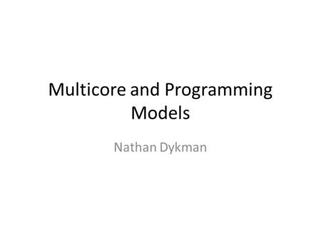 Multicore and Programming Models Nathan Dykman. Okay, Quickly… Our experience with highly parallel programs are from the HPC/Scientific Computing worlds: