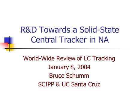 R&D Towards a Solid-State Central Tracker in NA World-Wide Review of LC Tracking January 8, 2004 Bruce Schumm SCIPP & UC Santa Cruz.