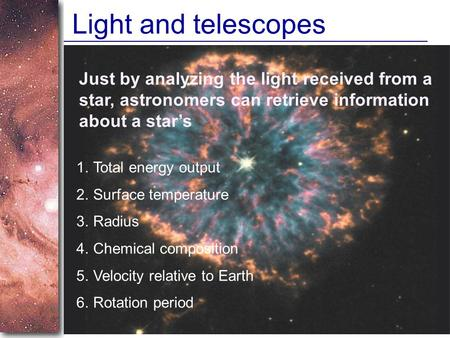Slide 1 Light and telescopes Just by analyzing the light received from a star, astronomers can retrieve information about a star's 1.Total energy output.