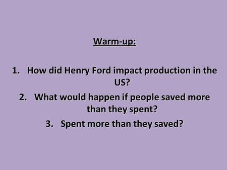 Warm-up: 1.How did Henry Ford impact production in the US? 2.What would happen if people saved more than they spent? 3.Spent more than they saved?