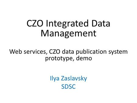 CZO Integrated Data Management Web services, CZO data publication system prototype, demo Ilya Zaslavsky SDSC.