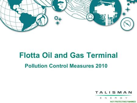 NOT PROTECTIVELY MARKED Flotta Oil and Gas Terminal <strong>Pollution</strong> Control Measures 2010.