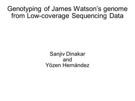 Genotyping of James Watson's genome from Low-coverage Sequencing Data Sanjiv Dinakar and Yözen Hernández.