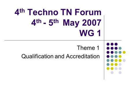 4 th Techno TN Forum 4 th - 5 th May 2007 WG 1 Theme 1 Qualification and Accreditation.