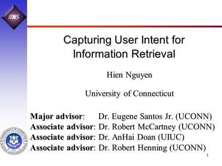 1 Capturing User Intent for Information Retrieval Hien Nguyen University of Connecticut Major advisor: Dr. Eugene Santos Jr. (UCONN) Associate advisor: