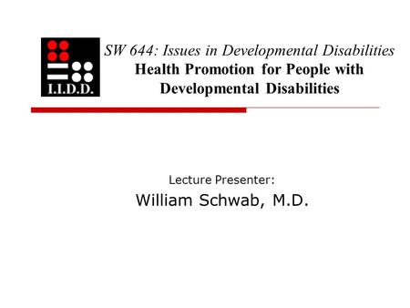 SW 644: Issues in Developmental Disabilities Health Promotion for People with Developmental Disabilities Lecture Presenter: William Schwab, M.D.