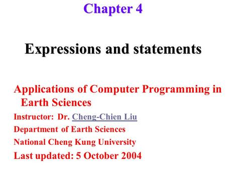 Expressions and statements Applications of Computer Programming in Earth Sciences Instructor: Dr. Cheng-Chien LiuCheng-Chien Liu Department of Earth Sciences.