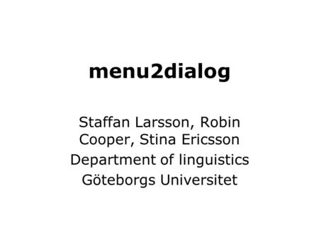 Menu2dialog Staffan Larsson, Robin Cooper, Stina Ericsson Department of linguistics Göteborgs Universitet.