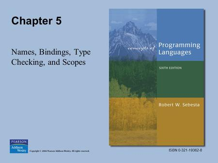ISBN 0-321-19362-8 Chapter 5 Names, Bindings, Type Checking, and Scopes.