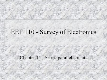 EET 110 - Survey of Electronics Chapter 14 - Series-parallel circuits.