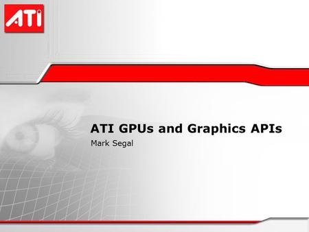ATI GPUs and Graphics APIs Mark Segal. ATI Hardware X1K series 8 SIMD vertex engines, 16 SIMD fragment (pixel) engines 3-component vector + scalar ALUs.