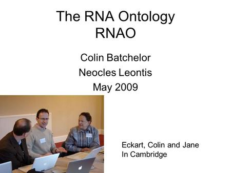 The RNA Ontology RNAO Colin Batchelor Neocles Leontis May 2009 Eckart, Colin and Jane In Cambridge.