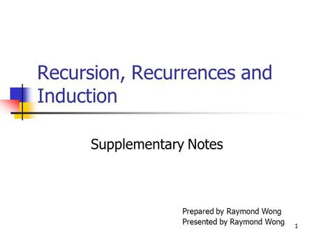1 Recursion, Recurrences and Induction Supplementary Notes Prepared by Raymond Wong Presented by Raymond Wong.