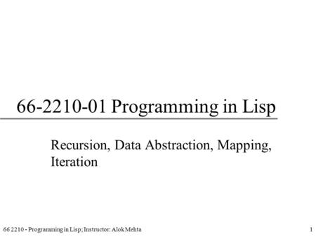 66 2210 - Programming in Lisp; Instructor: Alok Mehta1 66-2210-01 Programming in Lisp Recursion, Data Abstraction, Mapping, Iteration.