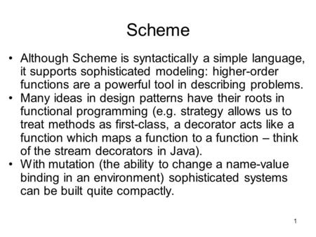 1 Scheme Although Scheme is syntactically a simple language, it supports sophisticated modeling: higher-order functions are a powerful tool in describing.
