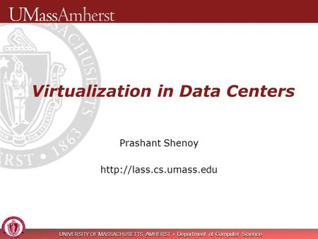 U NIVERSITY OF M ASSACHUSETTS, A MHERST Department of Computer Science Virtualization in Data Centers Prashant Shenoy